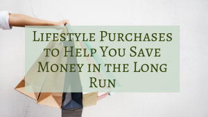 Lifestyle Purchases to Help You Save Money in the Long Run